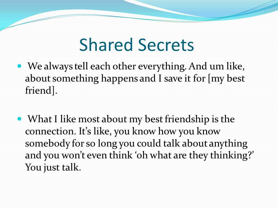 Shared Secrets We always tell each other everything. And um like, about something happens and I save it for [my best friend].
